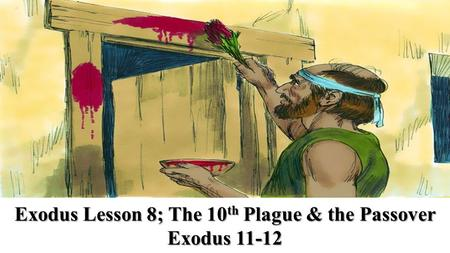 Exodus Lesson 8; The 10 th Plague & the Passover Exodus 11-12.