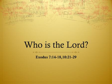 "Who is the Lord? Exodus 7:14-18,10:21-29. OT Perspective  Exodus 6:6 ""Therefore, say to the Israelites: 'I am the Lord, and I will bring you out from."