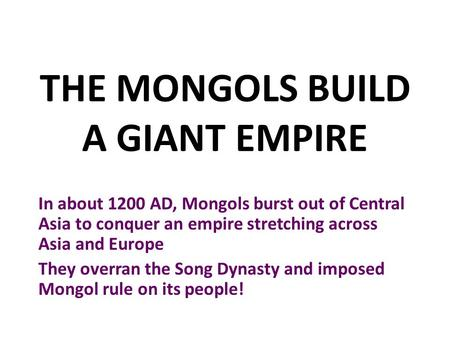 THE MONGOLS BUILD A GIANT EMPIRE In about 1200 AD, Mongols burst out of Central Asia to conquer an empire stretching across Asia and Europe They overran.