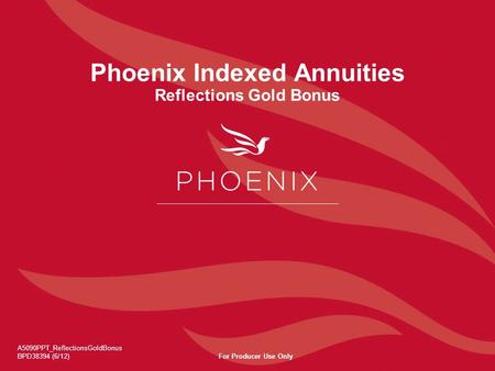 Phoenix Indexed Annuities Reflections Gold Bonus A5090PPT_ReflectionsGoldBonus BPD38394 (6/12)For Producer Use Only.
