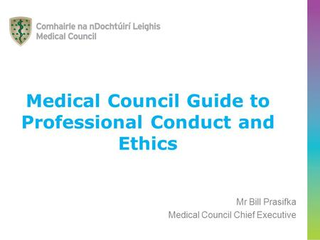 Medical Council Guide to Professional Conduct and Ethics Mr Bill Prasifka Medical Council Chief Executive.