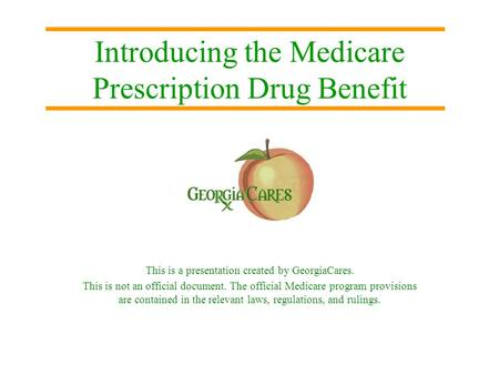Introducing the Medicare Prescription Drug Benefit This is a presentation created by GeorgiaCares. This is not an official document. The official Medicare.