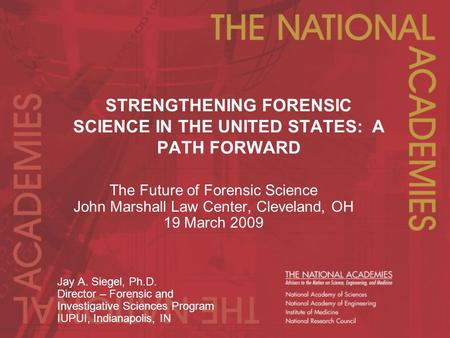 STRENGTHENING FORENSIC SCIENCE IN THE UNITED STATES: A PATH FORWARD The Future of Forensic Science John Marshall Law Center, Cleveland, OH 19 March 2009.