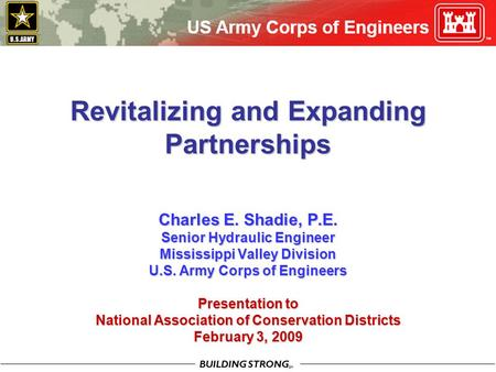 BUILDING STRONG SM Revitalizing and Expanding Partnerships Charles E. Shadie, P.E. Senior Hydraulic Engineer Mississippi Valley Division U.S. Army Corps.