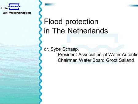 Flood protection in The Netherlands dr. Sybe Schaap, President Association of Water Autorities Chairman Water Board Groot Salland.