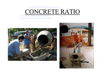 CONCRETE RATIO. Review: Ingredients of Concrete A.Portland Cement B.Coarse Aggregate (Gravel or Rock) C.Fine Aggregate (Sand) D.Water.