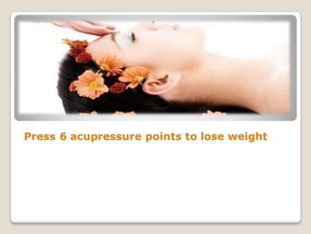 Press 6 acupressure points to lose weight. One of the major concerns of today's lifestyle is weight gain, and the stress to lose weight is increasing.