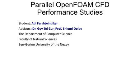 Parallel OpenFOAM CFD Performance Studies Student: Adi Farshteindiker Advisors: Dr. Guy Tel-Zur,Prof. Shlomi Dolev The Department of Computer Science Faculty.