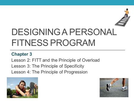 DESIGNING A PERSONAL FITNESS PROGRAM Chapter 3 Lesson 2: FITT and the Principle of Overload Lesson 3: The Principle of Specificity Lesson 4: The Principle.