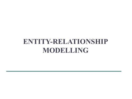 ENTITY-RELATIONSHIP MODELLING. Objectives: How to use Entity–Relationship (ER) modelling in database design. Basic concepts associated with ER model.