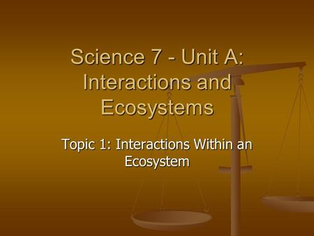 Science 7 - Unit A: Interactions and Ecosystems Topic 1: Interactions Within an Ecosystem.
