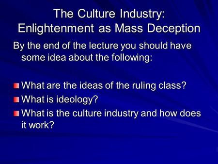 The Culture Industry: Enlightenment as Mass Deception By the end of the lecture you should have some idea about the following: What are the ideas of the.