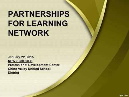 PARTNERSHIPS FOR LEARNING NETWORK January 22, 2015 NEW SCHOOLS Professional Development Center Chino Valley Unified School District.