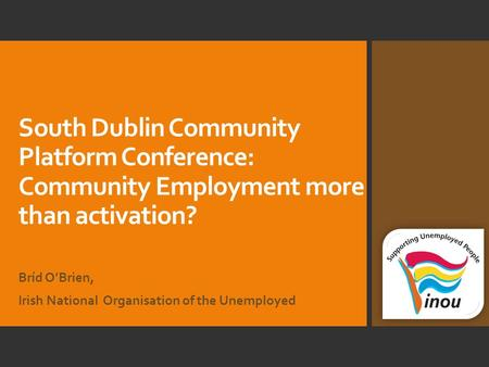 South Dublin Community Platform Conference: Community Employment more than activation? Bríd O'Brien, Irish National Organisation of the Unemployed.