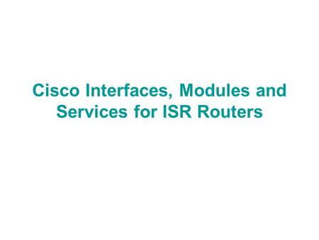 Cisco Interfaces, Modules and Services for ISR Routers.