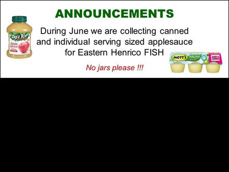 ANNOUNCEMENTS During June we are collecting canned and individual serving sized applesauce for Eastern Henrico FISH No jars please !!!