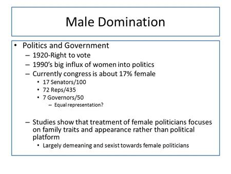 Male Domination Politics and Government – 1920-Right to vote – 1990's big influx of women into politics – Currently congress is about 17% female 17 Senators/100.