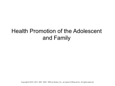 Health Promotion of the Adolescent and Family Copyright © 2015, 2011, 2007, 2003, 1999 by Mosby, Inc., an imprint of Elsevier Inc. All rights reserved.