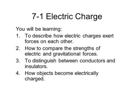 7-1 Electric Charge You will be learning: 1.To describe how electric charges exert forces on each other. 2.How to compare the strengths of electric and.