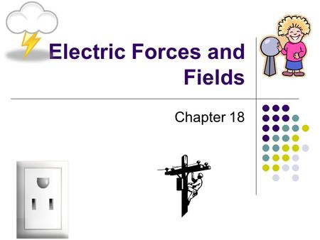 Electric Forces and Fields Chapter 18. ELECTRIC CHARGE Section 1.