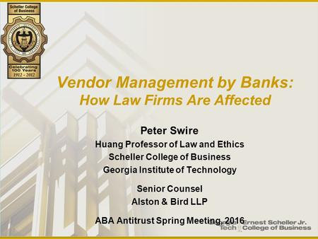 Vendor Management by Banks: How Law Firms Are Affected Peter Swire Huang Professor of Law and Ethics Scheller College of Business Georgia Institute of.