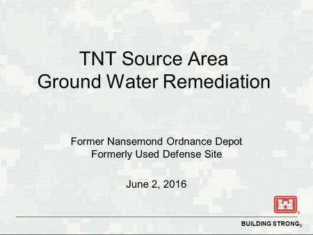 BUILDING STRONG ® TNT Source Area Ground Water Remediation Former Nansemond Ordnance Depot Formerly Used Defense Site June 2, 2016.