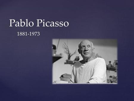 Pablo Picasso 1881-1973. Pablo Picasso was born in Spain in 1881. He made many pieces of art throughout his life. Most of his artwork is broken up into.