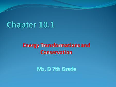 Energy Transformations and Conservation Ms. D 7th Grade.