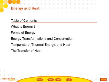 Table of Contents What Is Energy? Forms of Energy Energy Transformations and Conservation Temperature, Thermal Energy, and Heat The Transfer of Heat Energy.