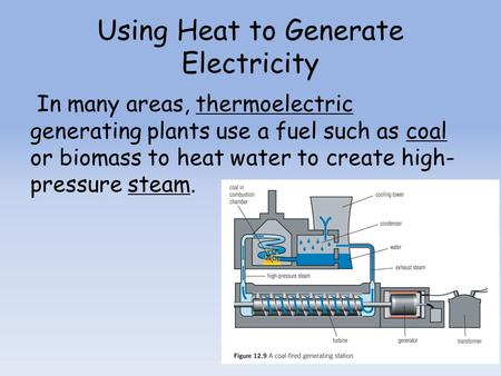 Using Heat to Generate Electricity In many areas, thermoelectric generating plants use a fuel such as coal or biomass to heat water to create high- pressure.