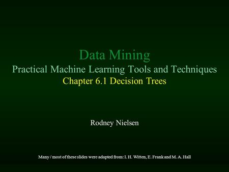 Rodney Nielsen Many / most of these slides were adapted from: I. H. Witten, E. Frank and M. A. Hall Data Mining Practical Machine Learning Tools and Techniques.