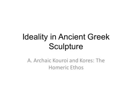 Ideality in Ancient Greek Sculpture A. Archaic Kouroi and Kores: The Homeric Ethos.