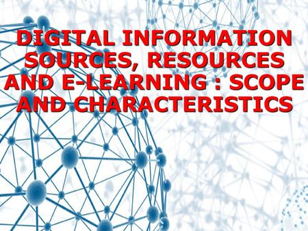 DIGITAL INFORMATION SOURCES, RESOURCES AND E-LEARNING : SCOPE AND CHARACTERISTICS.