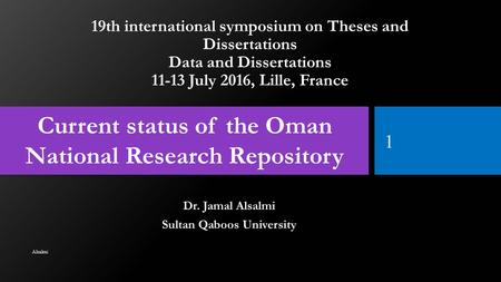 19th international symposium on Theses and Dissertations Data and Dissertations 11-13 July 2016, Lille, France Dr. Jamal Alsalmi Sultan Qaboos University.