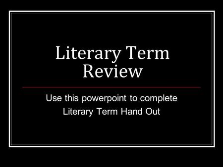 Literary Term Review Use this powerpoint to complete Literary Term Hand Out.
