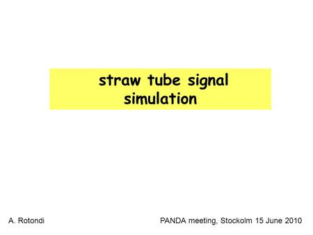 1 straw tube signal simulation A. Rotondi PANDA meeting, Stockolm 15 June 2010.