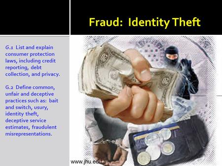 Fraud: Identity Theft G.1 List and explain consumer protection laws, including credit reporting, debt collection, and privacy. G.2 Define common, unfair.