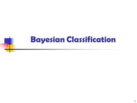 Bayesian Classification 1. 2 Bayesian Classification: Why? A statistical classifier: performs probabilistic prediction, i.e., predicts class membership.