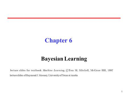 1 Chapter 6 Bayesian Learning lecture slides of Raymond J. Mooney, University of Texas at Austin.