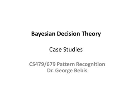 Bayesian Decision Theory Case Studies CS479/679 Pattern Recognition Dr. George Bebis.