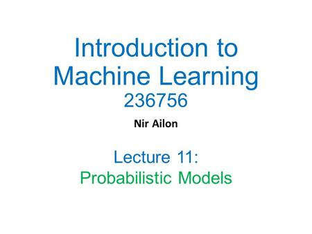 Introduction to Machine Learning 236756 Nir Ailon Lecture 11: Probabilistic Models.