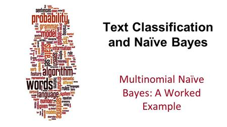 Text Classification and Naïve Bayes Multinomial Naïve Bayes: A Worked Example.