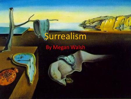 Surrealism By Megan Walsh. What is Surrealism? Surrealism is a style of art and literature that focused on imagery from the subconscious mind and irrational.
