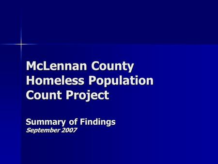 McLennan County Homeless Population Count Project Summary of Findings September 2007.