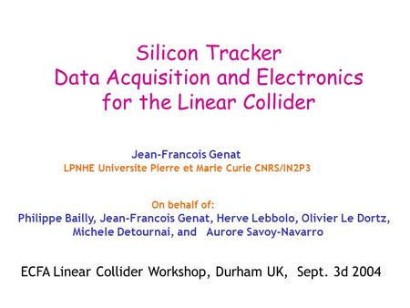Silicon Tracker Data Acquisition and Electronics for the Linear Collider Jean-Francois Genat LPNHE Universite Pierre et Marie Curie CNRS/IN2P3 On behalf.
