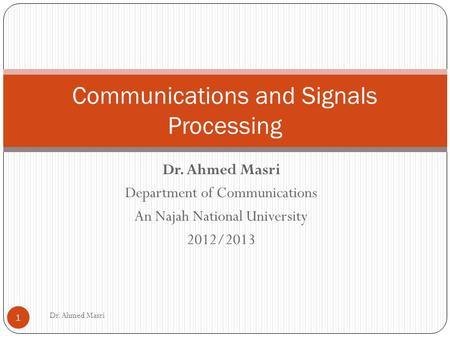 Dr. Ahmed Masri Department of Communications An Najah National University 2012/2013 Communications and Signals Processing 1 Dr. Ahmed Masri.