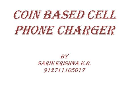 COIN BASED CELL PHONE CHARGER by sarin krishna k.r. 912711105017.