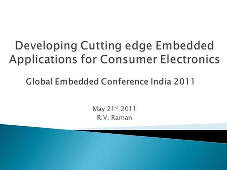 May 21 st 2011 R.V. Raman Global Embedded Conference India 2011.