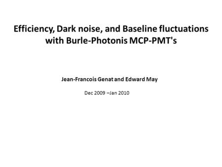 Efficiency, Dark noise, and Baseline fluctuations with Burle-Photonis MCP-PMT's Jean-Francois Genat and Edward May Dec 2009 –Jan 2010.