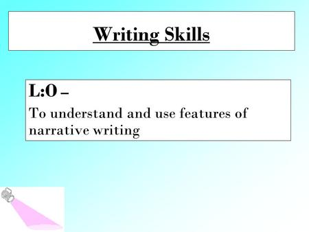 Writing Skills L:O – To understand and use features of narrative writing.